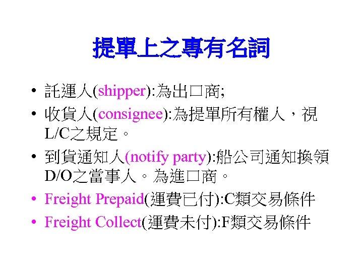 提單上之專有名詞 • 託運人(shipper): 為出口商; • 收貨人(consignee): 為提單所有權人,視 L/C之規定。 • 到貨通知人(notify party): 船公司通知換領 D/O之當事人。為進口商。 •