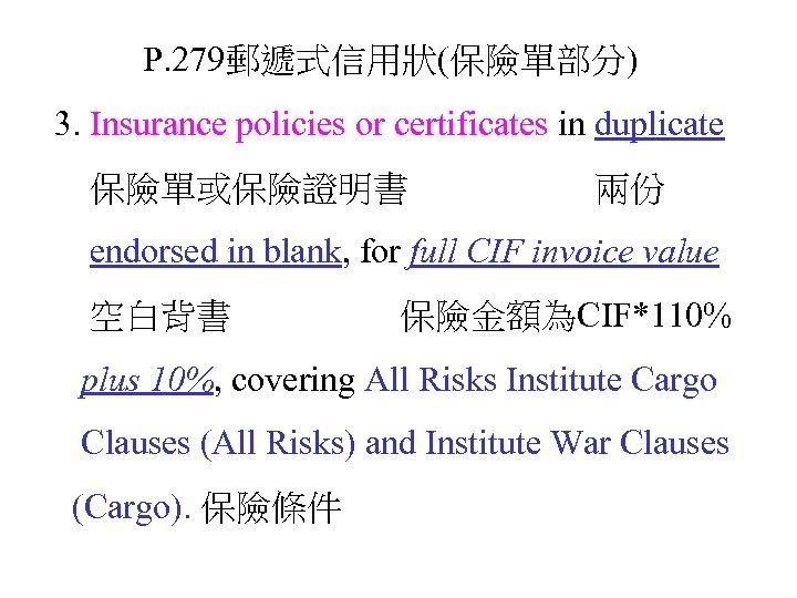 P. 279郵遞式信用狀(保險單部分) 3. Insurance policies or certificates in duplicate 保險單或保險證明書 兩份 endorsed in blank,