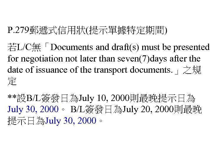 P. 279郵遞式信用狀(提示單據特定期間) 若L/C無「Documents and draft(s) must be presented for negotiation not later than seven(7)days