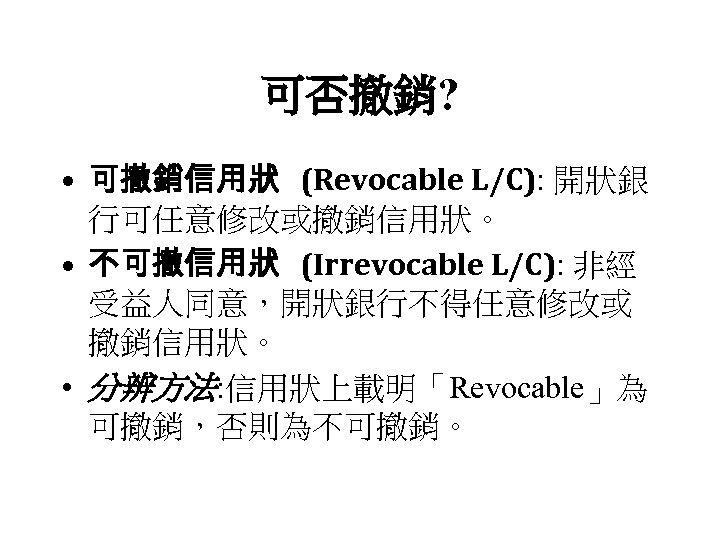 可否撤銷? • 可撤銷信用狀 (Revocable L/C): 開狀銀 行可任意修改或撤銷信用狀。 • 不可撤信用狀 (Irrevocable L/C): 非經 受益人同意,開狀銀行不得任意修改或 撤銷信用狀。