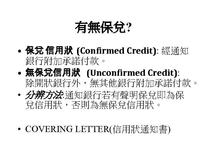 有無保兌? • 保兌 信用狀 (Confirmed Credit): 經通知 銀行附加承諾付款。 • 無保兌信用狀 (Unconfirmed Credit): 除開狀銀行外,無其他銀行附加承諾付款。 •