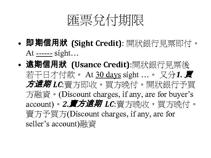 匯票兌付期限 • 即 期信用狀 (Sight Credit): 開狀銀行見票即付。 At ------ sight… • 遠期信用狀 (Usance Credit):