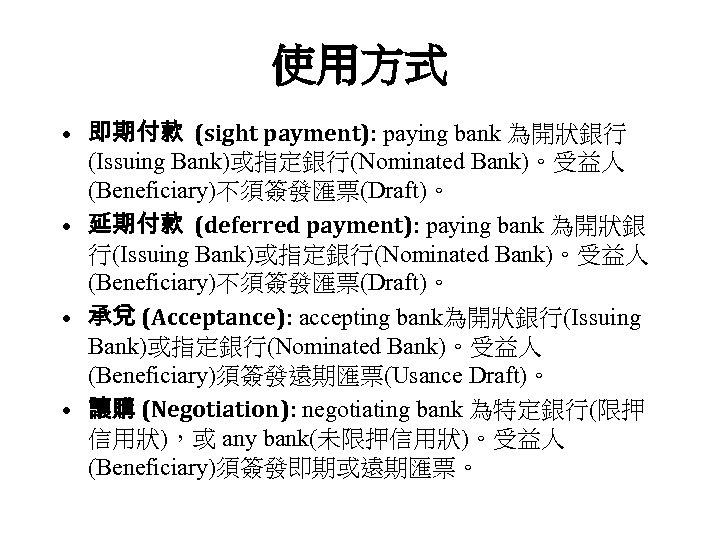 使用方式 • 即期付款 (sight payment): paying bank 為開狀銀行 (Issuing Bank)或指定銀行(Nominated Bank)。受益人 (Beneficiary)不須簽發匯票(Draft)。 • 延期付款