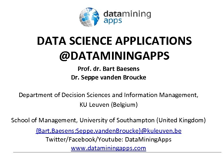 DATA SCIENCE APPLICATIONS @DATAMININGAPPS Prof. dr. Bart Baesens Dr. Seppe vanden Broucke Department of