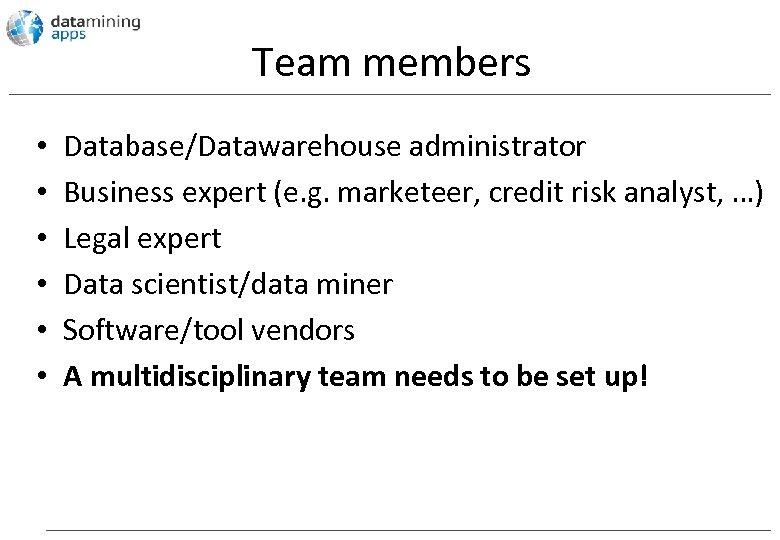Team members • • • Database/Datawarehouse administrator Business expert (e. g. marketeer, credit risk