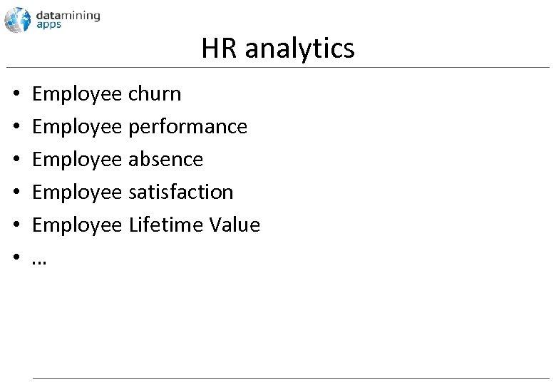 HR analytics • • • Employee churn Employee performance Employee absence Employee satisfaction Employee