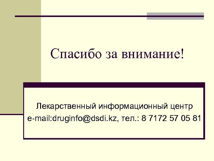 Спасибо за внимание! Лекарственный информационный центр e-mail: druginfo@dsdi. kz, тел. : 8 7172 57