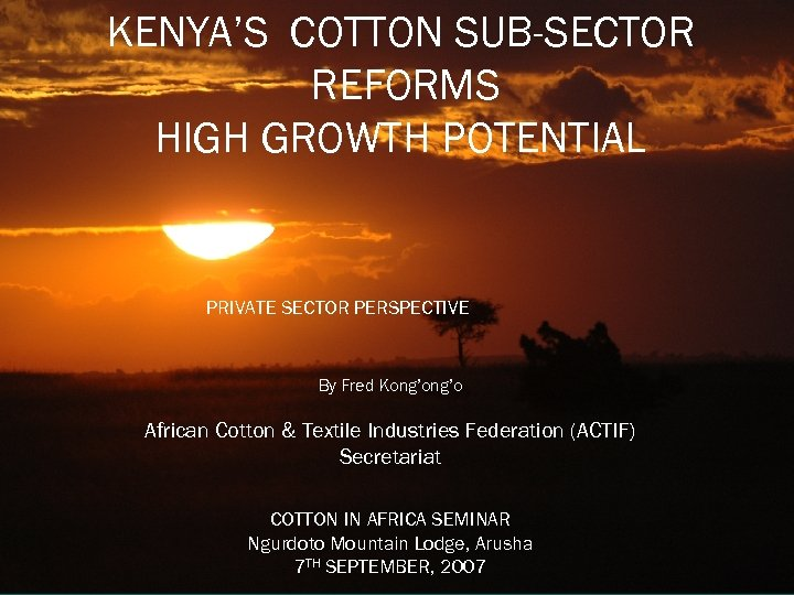 KENYA'S COTTON SUB-SECTOR REFORMS HIGH GROWTH POTENTIAL PRIVATE SECTOR PERSPECTIVE By Fred Kong'o African