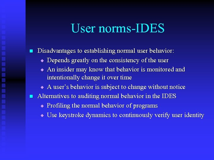User norms-IDES n n Disadvantages to establishing normal user behavior: u Depends greatly on