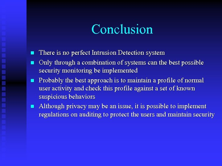 Conclusion n n There is no perfect Intrusion Detection system Only through a combination