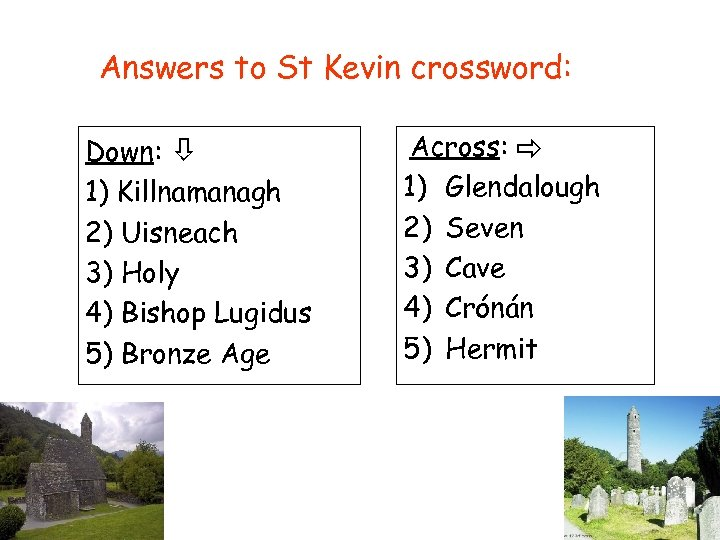 Answers to St Kevin crossword: Down: 1) Killnamanagh 2) Uisneach 3) Holy 4) Bishop