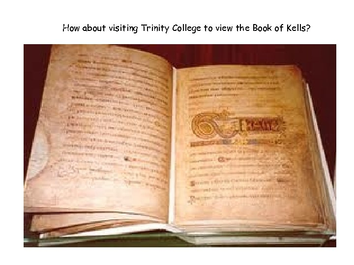 How about visiting Trinity College to view the Book of Kells?