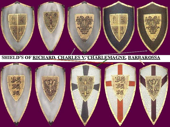 SHIELD'S OF RICHARD, CHARLES V, CHARLEMAGNE, BARBAROSSA