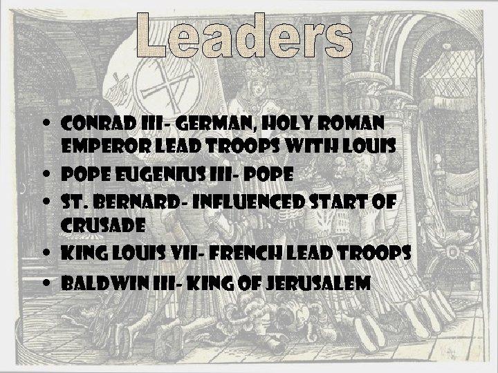 • Conrad III- German, Holy Roman Emperor Lead Troops With Louis • Pope