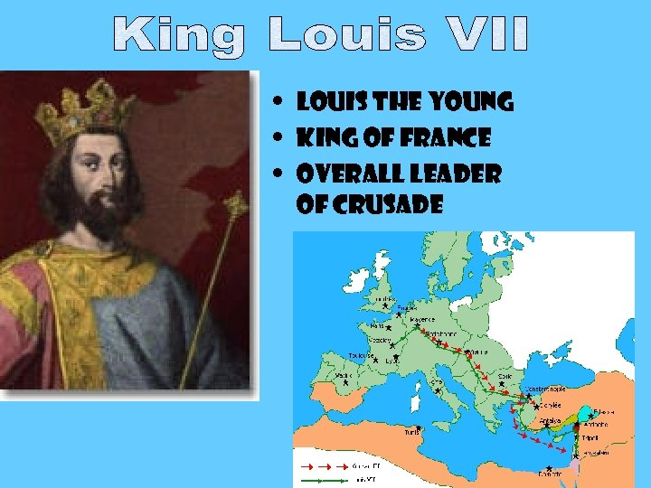 • Louis the Young • King of France • Overall leader of Crusade