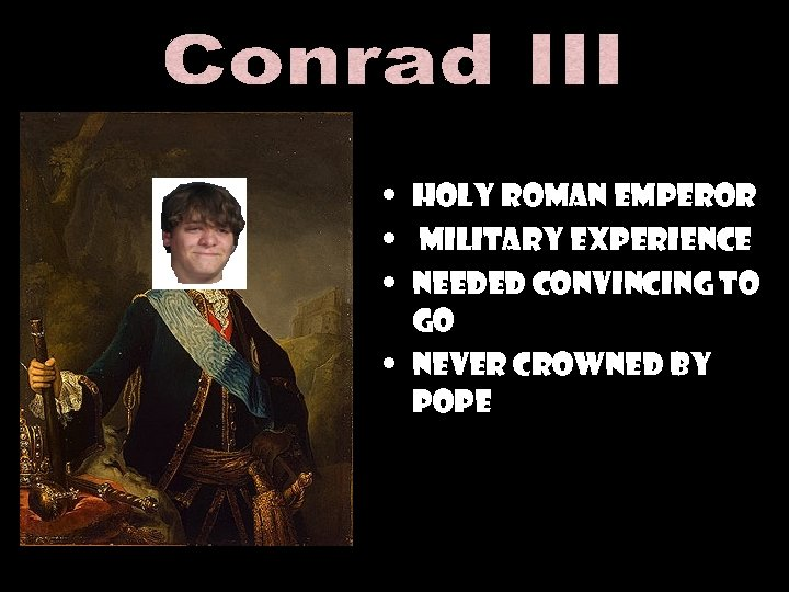 • Holy Roman Emperor • Military Experience • Needed convincing to go •