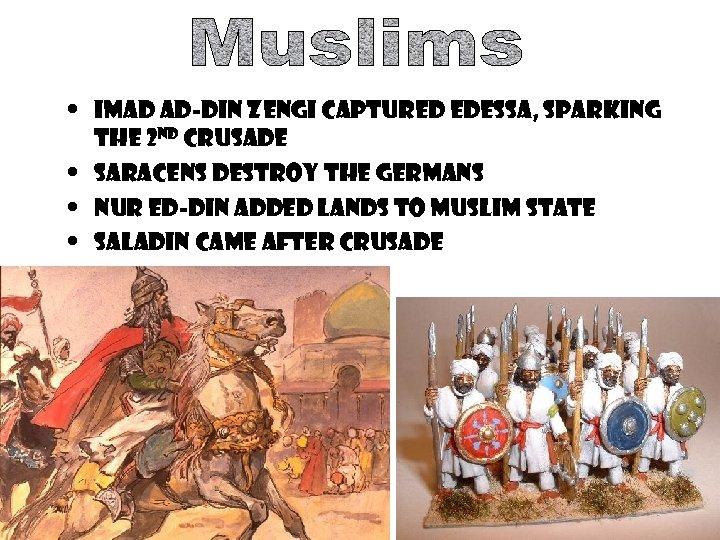 • Imad Ad-Din Zengi captured Edessa, sparking the 2 nd crusade • Saracens