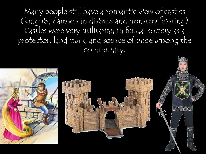 Many people still have a romantic view of castles (knights, damsels in distress and