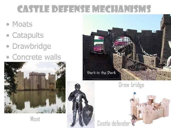 Castle defense mechanisms • • Moats Catapults Drawbridge Concrete walls Draw bridge Moat Castle