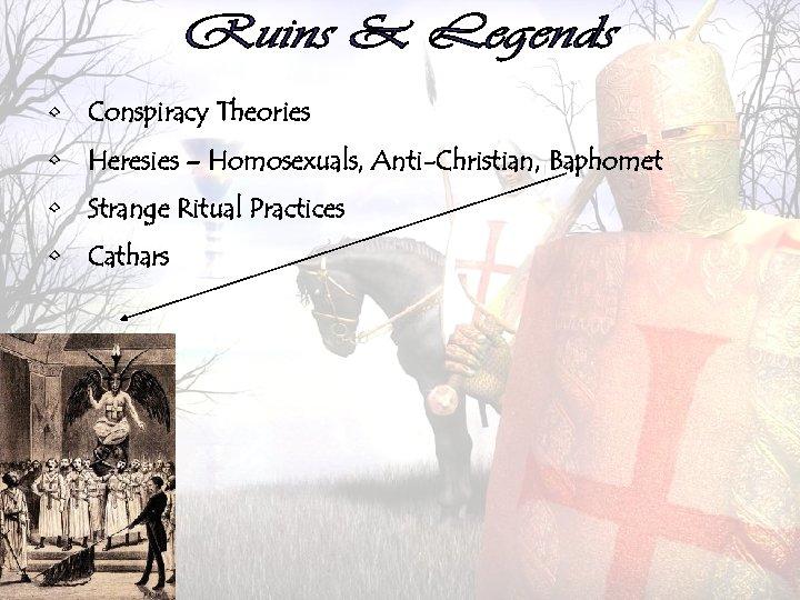• Conspiracy Theories • Heresies – Homosexuals, Anti-Christian, Baphomet • Strange Ritual Practices