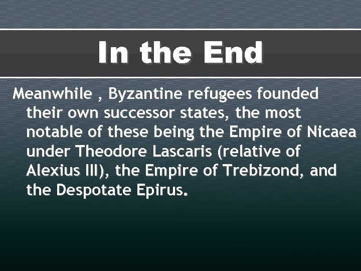 In the End Meanwhile , Byzantine refugees founded their own successor states, the most