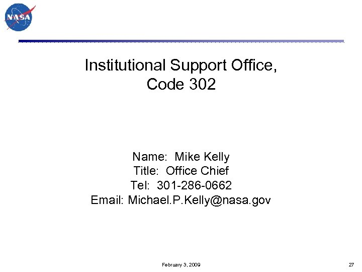 Institutional Support Office, Code 302 Name: Mike Kelly Title: Office Chief Tel: 301 -286
