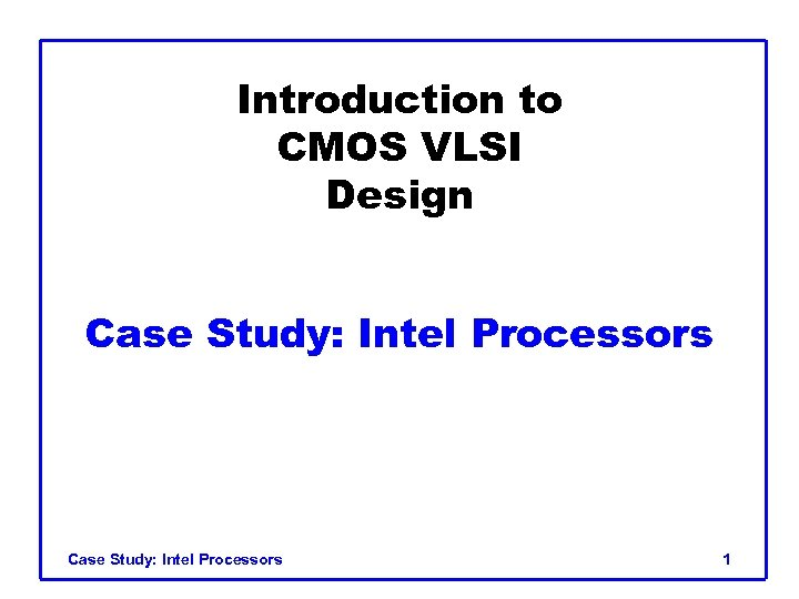 Introduction to CMOS VLSI Design Case Study: Intel Processors 1