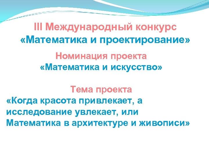 III Международный конкурс «Математика и проектирование» Номинация проекта «Математика и искусство» Тема проекта «Когда