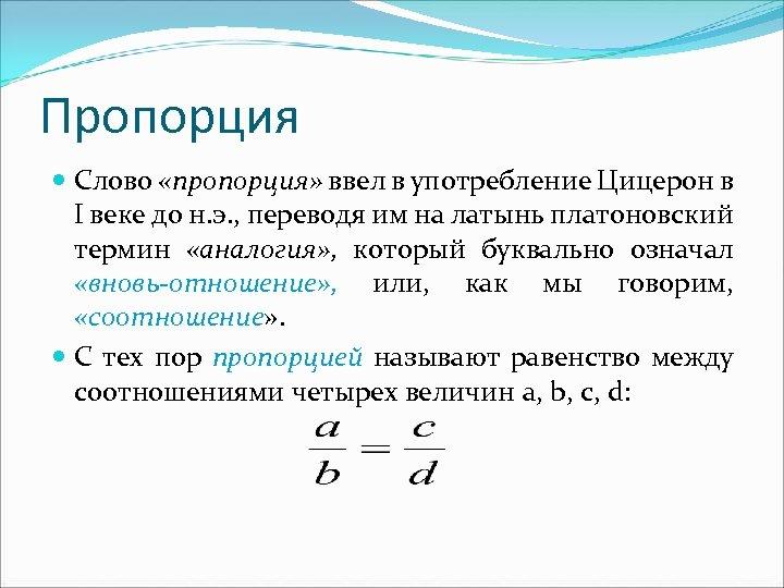 Пропорция Слово «пропорция» ввел в употребление Цицерон в I веке до н. э. ,
