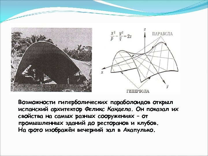 Гиперболический параболоид Возможности гиперболических параболоидов открыл испанский архитектор Феликс Кандела. Он показал их свойства