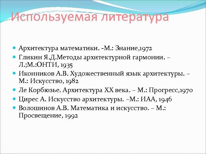 Используемая литература Архитектура математики. -М. : Знание, 1972 Гликин Я. Д. Методы архитектурной гармонии.