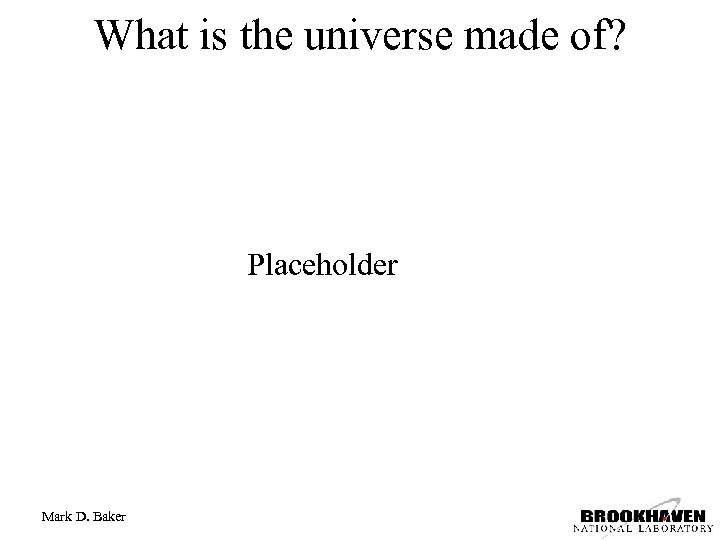 What is the universe made of? Placeholder Mark D. Baker