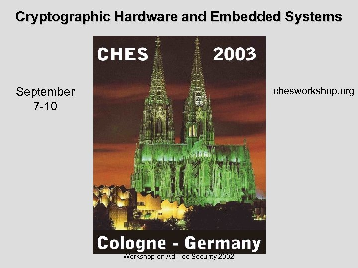 Cryptographic Hardware and Embedded Systems chesworkshop. org September 7 -10 Workshop on Ad-Hoc Security