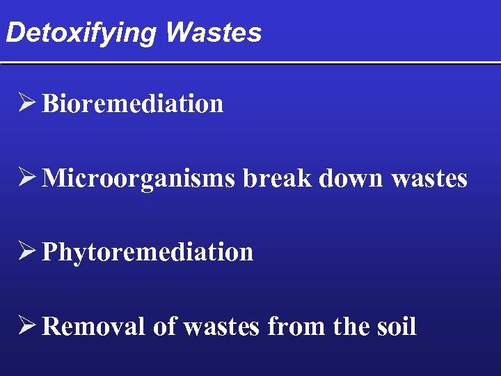 Detoxifying Wastes Ø Bioremediation Ø Microorganisms break down wastes Ø Phytoremediation Ø Removal of