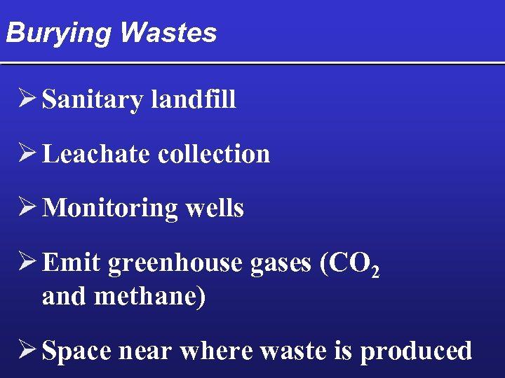 Burying Wastes Ø Sanitary landfill Ø Leachate collection Ø Monitoring wells Ø Emit greenhouse