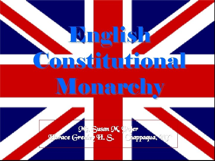 English Constitutional Monarchy Ms. Susan M. Pojer Horace Greeley H. S. Chappaqua, NY