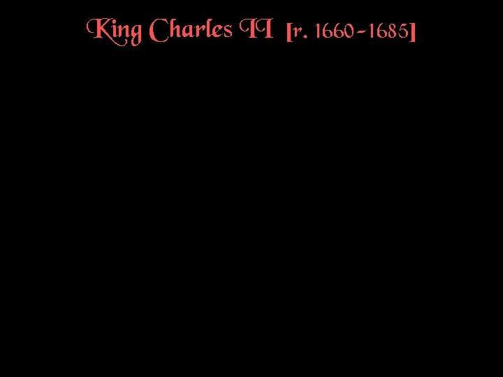 King Charles II [r. 1660 -1685]