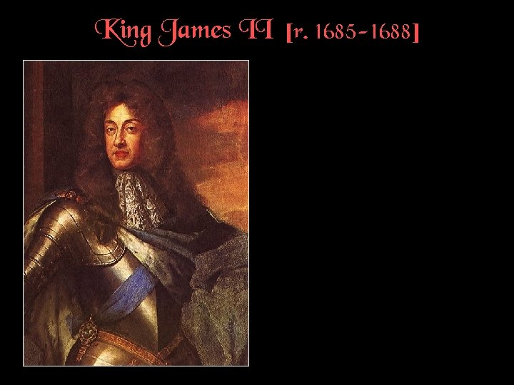 King James II [r. 1685 -1688]