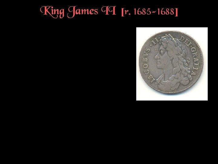 King James II [r. 1685 -1688]