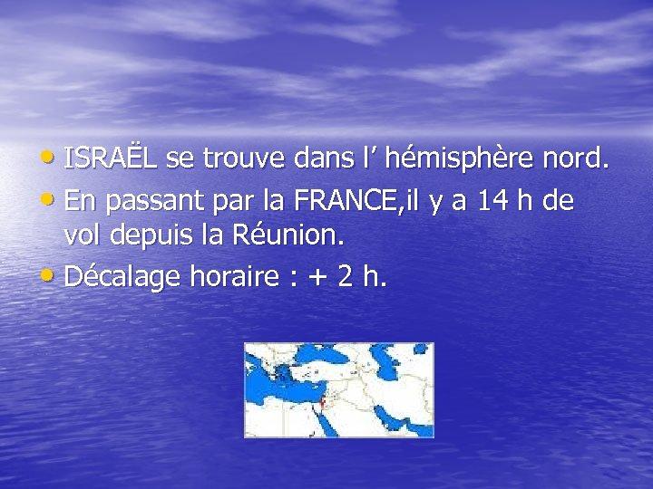 • ISRAËL se trouve dans l' hémisphère nord. • En passant par la