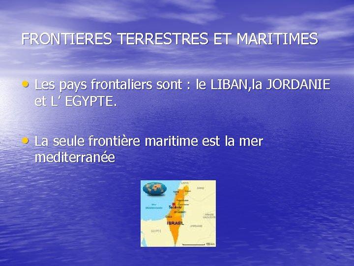 FRONTIERES TERRESTRES ET MARITIMES • Les pays frontaliers sont : le LIBAN, la JORDANIE