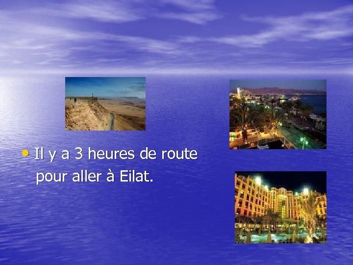 • Il y a 3 heures de route pour aller à Eilat.
