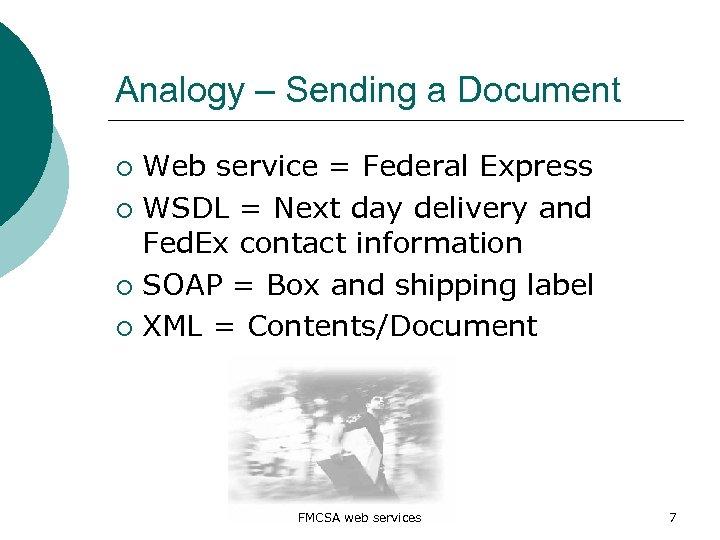 Analogy – Sending a Document Web service = Federal Express ¡ WSDL = Next