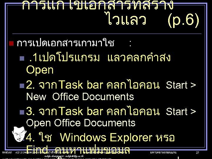 การแกไขเอกสารทสราง ไวแลว (p. 6) n การเปดเอกสารเกามาใช : . 1เปดโปรแกรม แลวคลกคำสง Open n 2. จาก