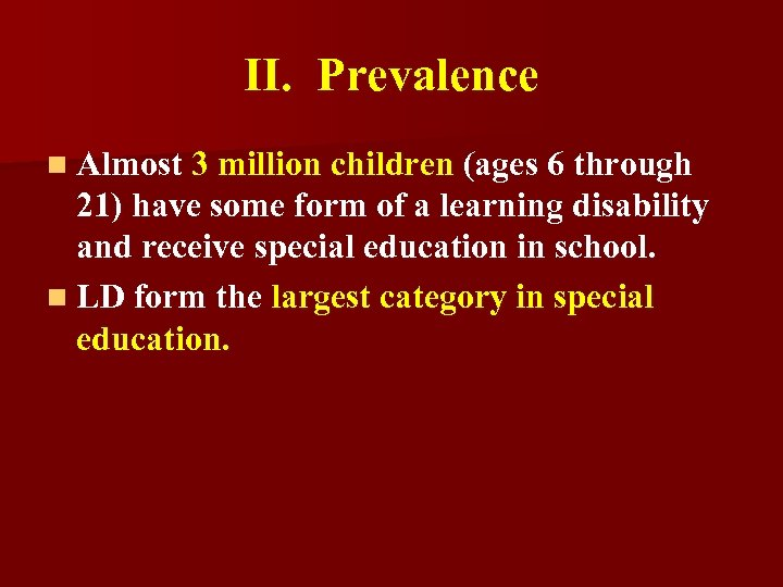 II. Prevalence n Almost 3 million children (ages 6 through 21) have some form