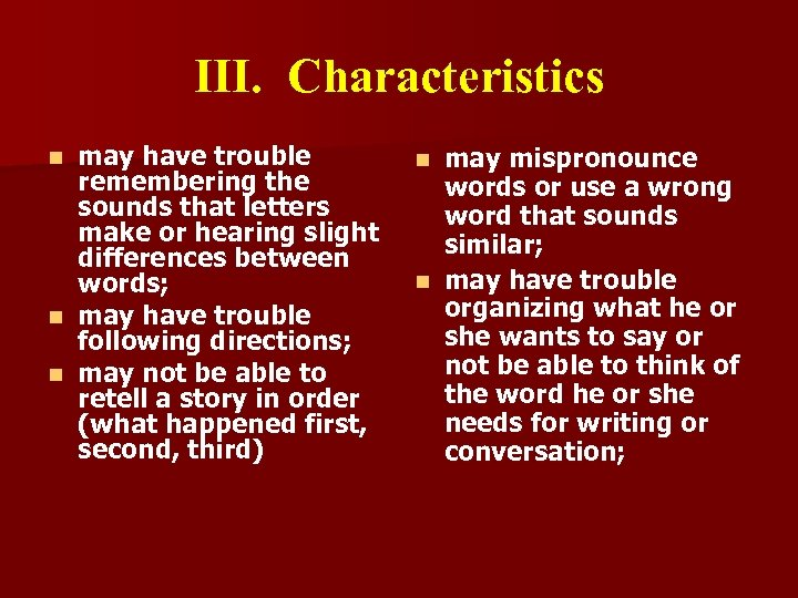 III. Characteristics may have trouble remembering the sounds that letters make or hearing slight