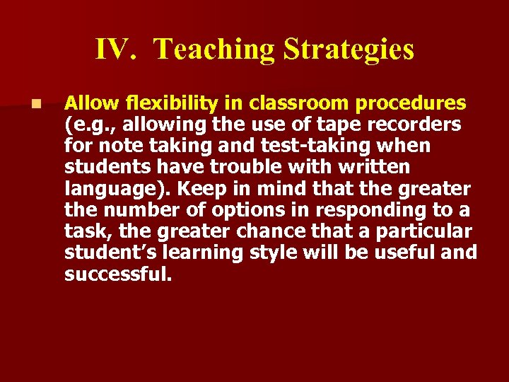 IV. Teaching Strategies n Allow flexibility in classroom procedures (e. g. , allowing the