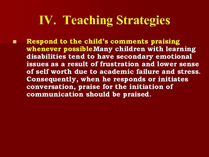 IV. Teaching Strategies n Respond to the child's comments praising whenever possible. Many children