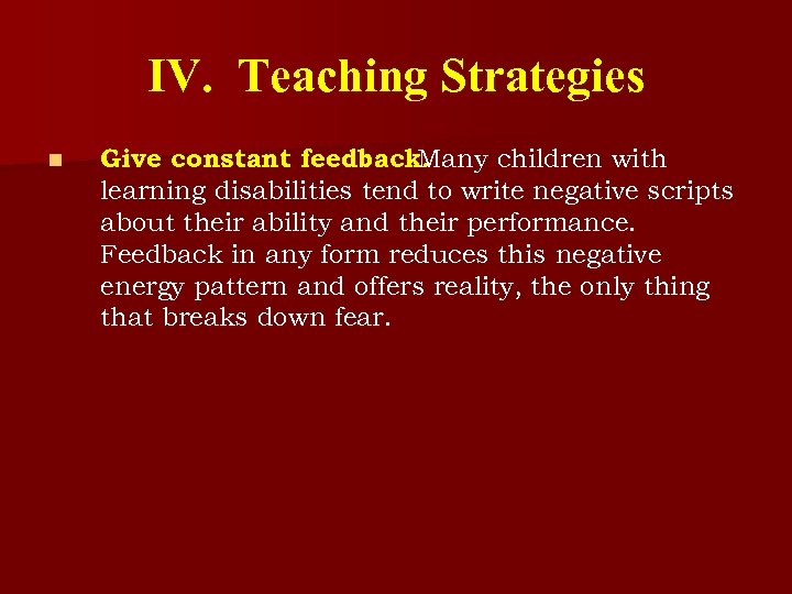 IV. Teaching Strategies n Give constant feedback. Many children with learning disabilities tend to