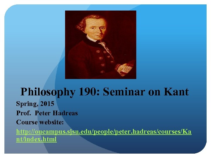 Philosophy 190: Seminar on Kant Spring, 2015 Prof. Peter Hadreas Course website: http: //oucampus.